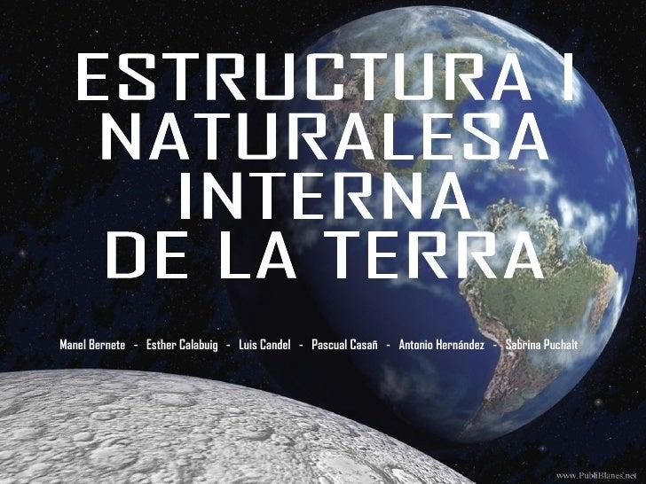 ESTRUCTURA I NATURALESA INTERNA  DE LA TERRA Manel Bernete  -  Esther Calabuig  -  Luis Candel  -  Pascual Casañ  -  Anton...