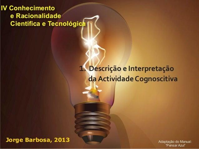 IV Conhecimento   e Racionalidade   Científica e Tecnológica                        1. Descrição e Interpretação  ...