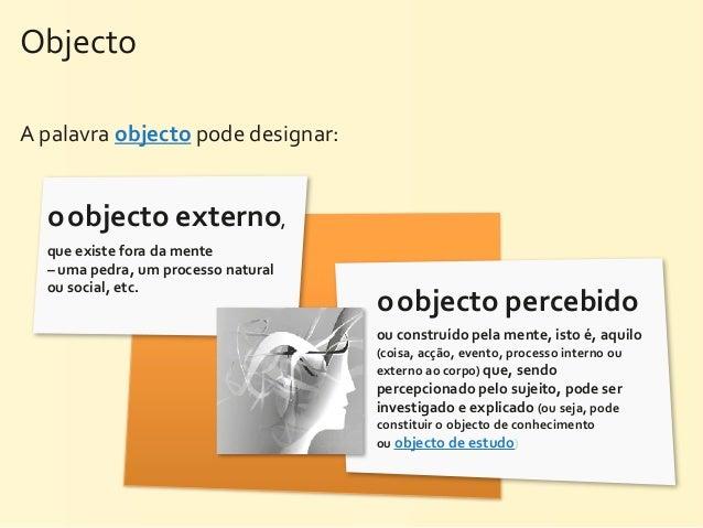 Objecto A palavra objecto pode designar:   o objecto externo,    que existe fora da mente    – ...