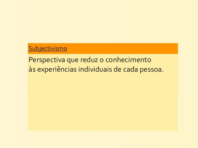 Subjectivismo Perspectiva que reduz o conhecimento às experiências individuais de cada pessoa.