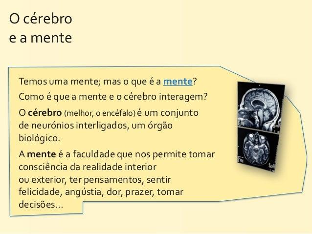 O cérebro e a mente  Temos uma mente; mas o que é a mente?   Como é que a mente e o...