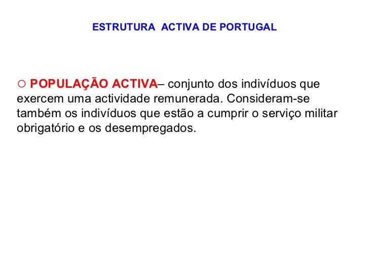 ESTRUTURA  ACTIVA DE PORTUGAL <ul><li>POPULAÇÃO ACTIVA – conjunto dos indivíduos que exercem uma actividade remunerada. Co...