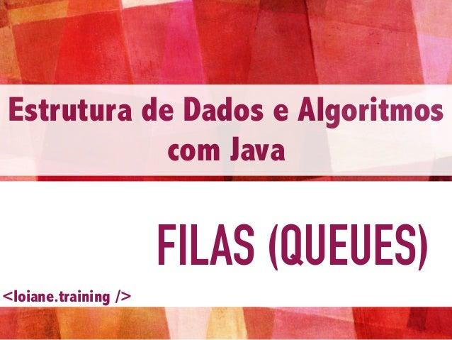 FILAS (QUEUES) Estrutura de Dados e Algoritmos com Java <loiane.training />