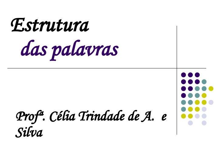 Estrutura     das palavras Profª. Célia Trindade de A.  e Silva