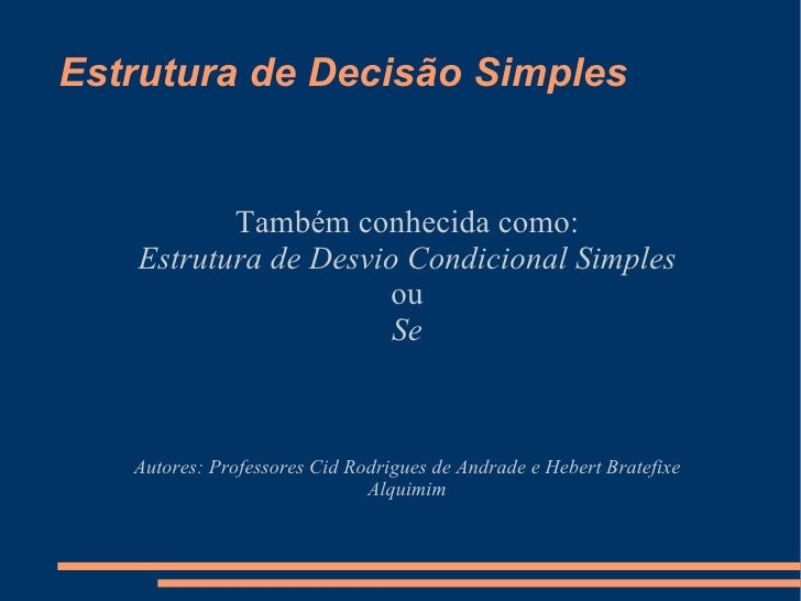 Estrutura de Decisão Simples Também conhecida como: Estrutura de Desvio Condicional Simples ou Se Autores: Professores Cid...