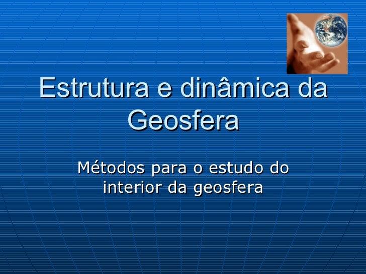 Estrutura e dinâmica da Geosfera Métodos para o estudo do interior da geosfera