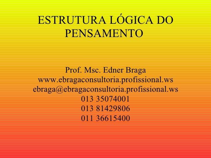 ESTRUTURA LÓGICA DO PENSAMENTO  Prof. Msc. Edner Braga www.ebragaconsultoria.profissional.ws [email_address] 013 35074001 ...