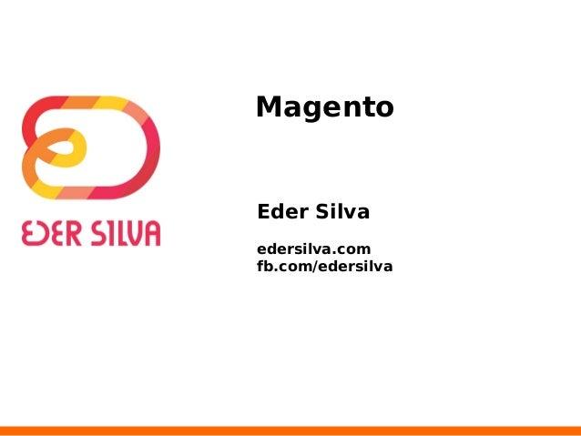 Magento  Eder Silva  edersilva.com  fb.com/edersilva