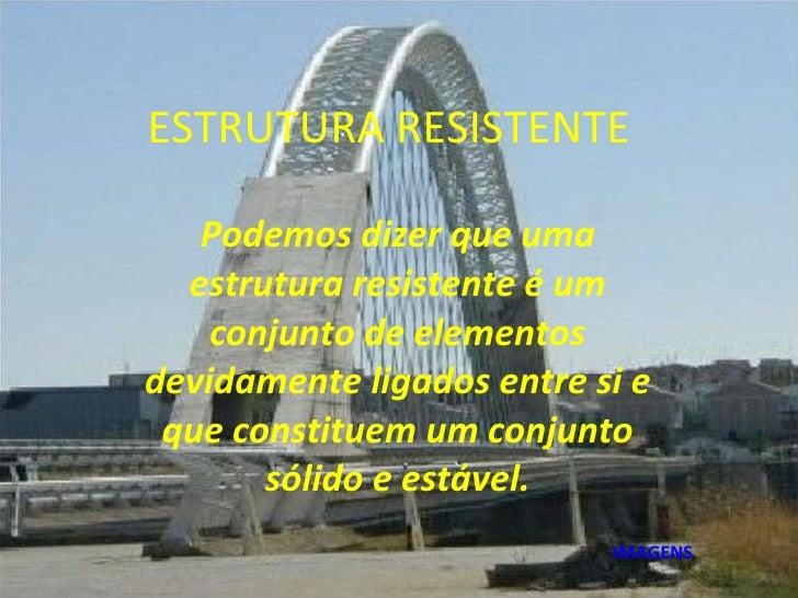 ESTRUTURA RESISTENTE Podemos dizer que uma estrutura resistente é um conjunto de elementos devidamente ligados entre si e ...