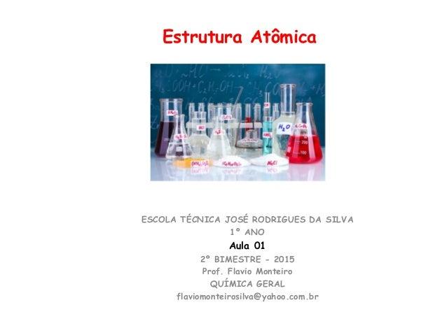 Estrutura Atômica ESCOLA TÉCNICA JOSÉ RODRIGUES DA SILVA 1º ANO Aula 01 2º BIMESTRE - 2015 Prof. Flavio Monteiro QUÍMICA G...