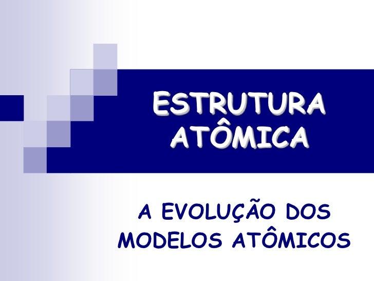 ESTRUTURA ATÔMICA<br />A EVOLUÇÃO DOS MODELOS ATÔMICOS<br />