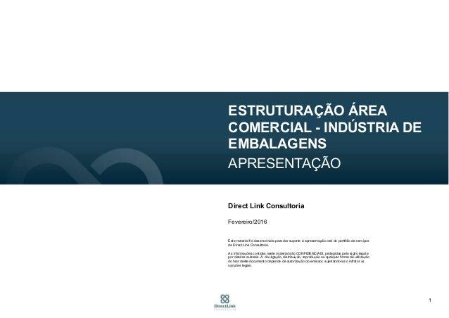 1 ESTRUTURAÇÃO ÁREA COMERCIAL - INDÚSTRIA DE EMBALAGENS APRESENTAÇÃO Direct Link Consultoria Fevereiro/2016 Este material ...