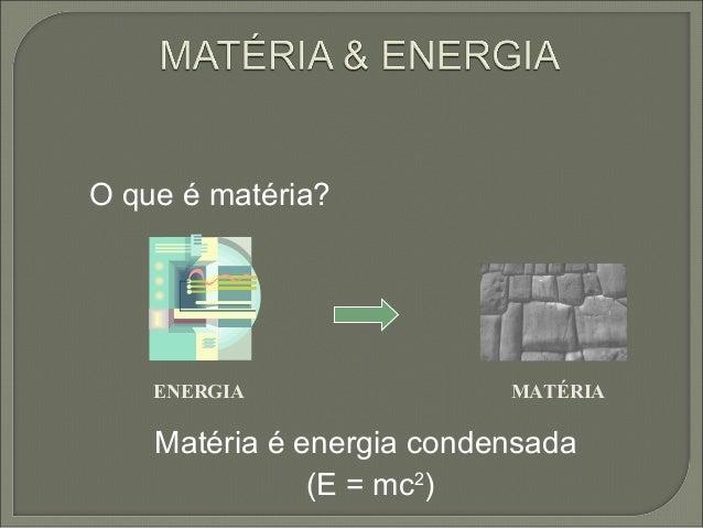 O que é matéria? Matéria é energia condensada (E = mc2 ) ENERGIA MATÉRIA