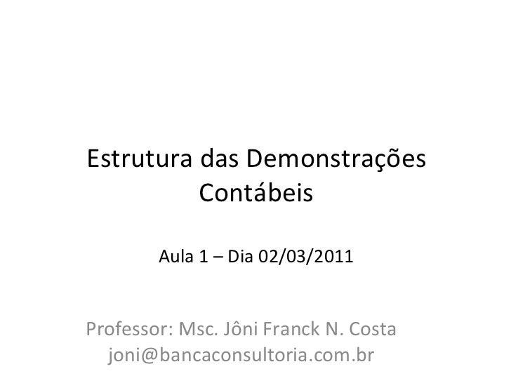 Estrutura das Demonstrações Contábeis   Aula 1 – Dia 02/03/2011 Professor: Msc. Jôni Franck N. Costa [email_address]