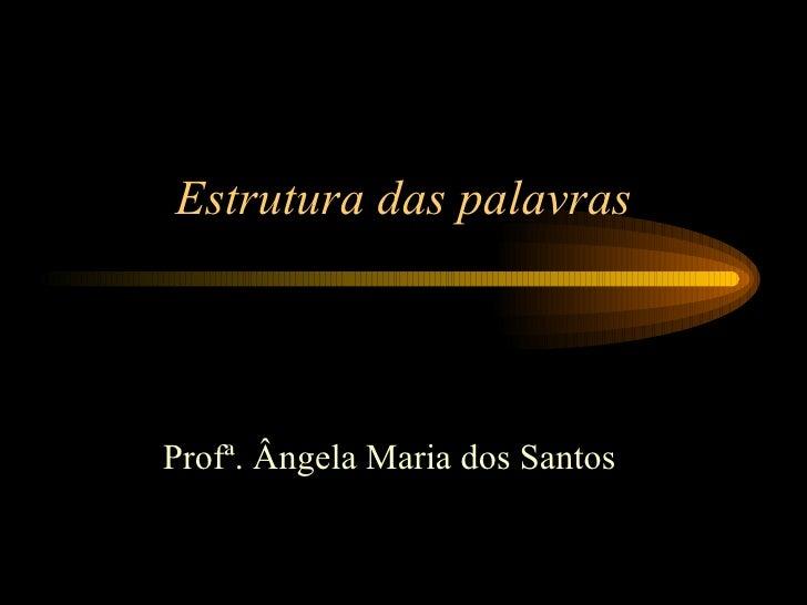 Estrutura das palavras Profª. Ângela Maria dos Santos