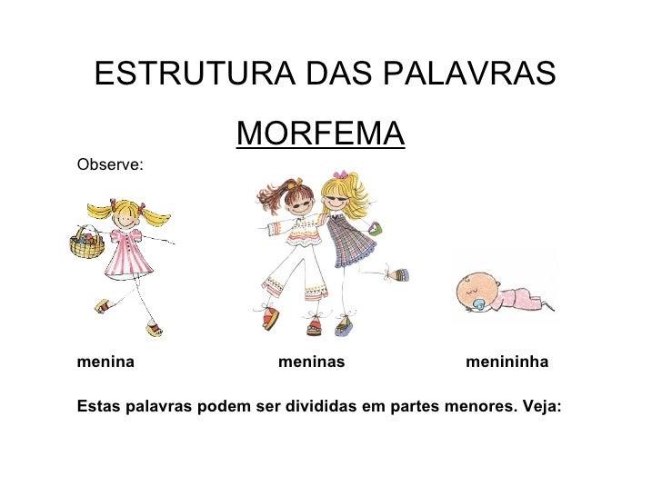 ESTRUTURA DAS PALAVRAS MORFEMA Observe: menina  meninas  menininha Estas palavras podem ser divididas em partes menores. V...