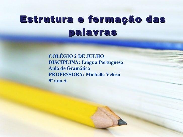 Estrutura e formação das palavras COLÉGIO 2 DE JULHO  DISCIPLINA: Língua Portuguesa  Aula de Gramática PROFESSORA: Michell...