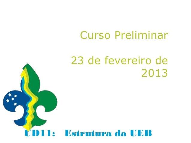 Curso Preliminar       23 de fevereiro de                    2013UD11: Estrutura da UEB