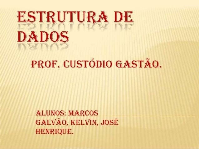 ESTRUTURA DE DADOS Prof. Custódio Gastão.  Alunos: Marcos Galvão, Kelvin, José Henrique.