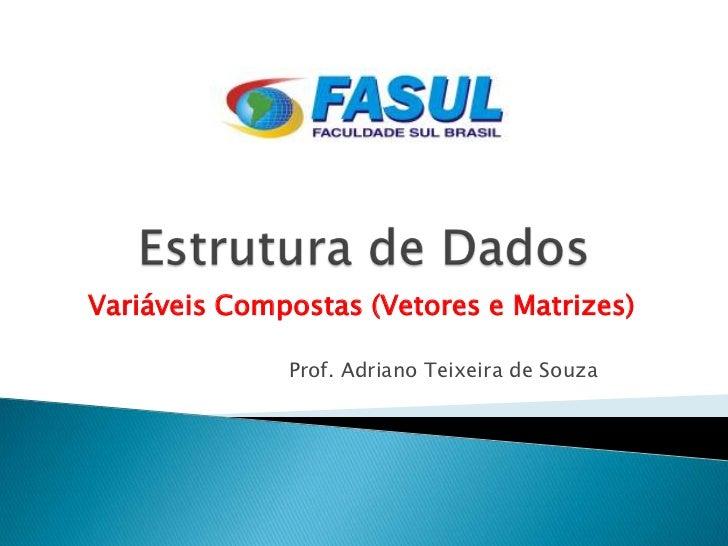 Variáveis Compostas (Vetores e Matrizes)              Prof. Adriano Teixeira de Souza