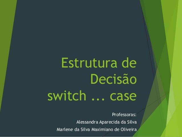 Estrutura de Decisão switch ... case Professoras: Alessandra Aparecida da Silva Marlene da Silva Maximiano de Oliveira