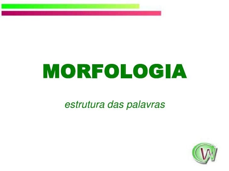 MORFOLOGIA<br />estrutura das palavras<br />