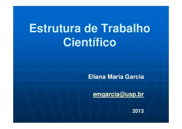 Estrutura de Trabalho Científico Eliana Maria Garcia emgarcia@usp.br 2013