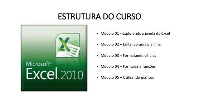 ESTRUTURA DO CURSO  • Módulo 01 - Explorando a janela do Excel  • Módulo 02 – Editando uma planilha  • Módulo 03 – Formata...