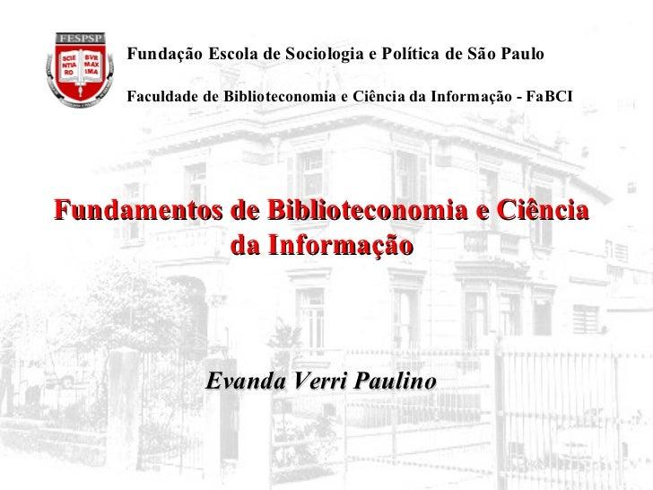 Fundamentos de Biblioteconomia e Ciência da Informação Evanda Verri Paulino   Fundação Escola de Sociologia e Política de ...