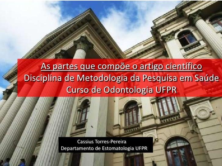 As partes que compõe o artigo científicoDisciplina de Metodologia da Pesquisa em Saúde           Curso de Odontologia UFPR...