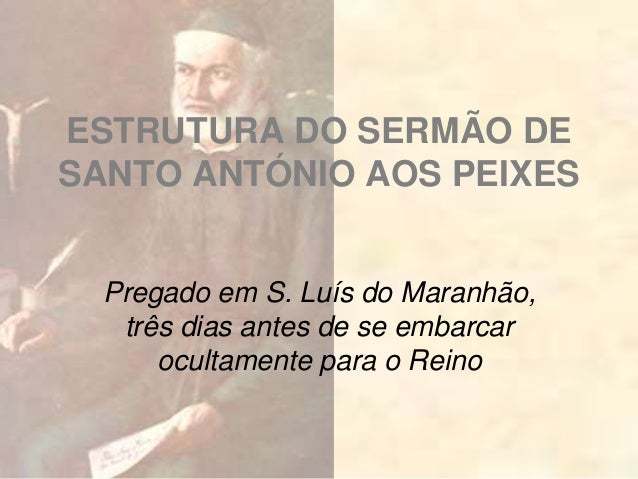 ESTRUTURA DO SERMÃO DE SANTO ANTÓNIO AOS PEIXES Pregado em S. Luís do Maranhão, três dias antes de se embarcar ocultamente...