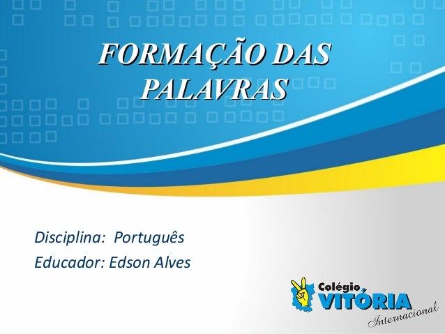Crateús/CECrateús/CE FORMAÇÃO DASFORMAÇÃO DAS PALAVRASPALAVRAS Disciplina: Português Educador: Edson Alves