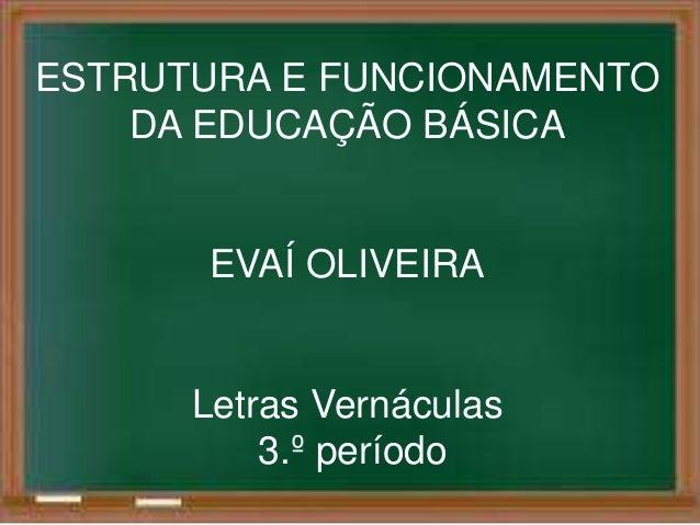 ESTRUTURA E FUNCIONAMENTO  DA EDUCAÇÃO BÁSICA  EVAÍ OLIVEIRA  Letras Vernáculas  3.º período