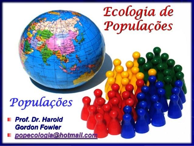 PopulaçõesEcologia dePopulaçõesProf. Dr. HaroldGordon Fowlerpopecologia@hotmail.com