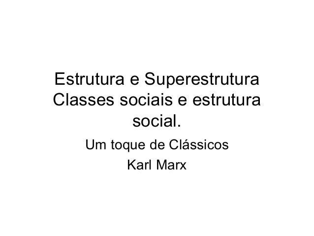 Estrutura e Superestrutura Classes sociais e estrutura social. Um toque de Clássicos Karl Marx