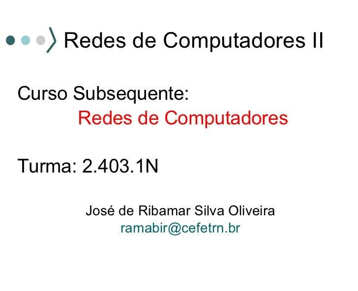 Redes de Computadores II <ul><li>Curso Subsequente: </li></ul><ul><li>Redes de Computadores </li></ul><ul><li>Turma: 2.403...