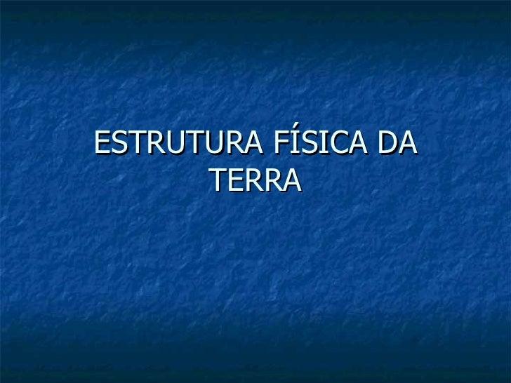 ESTRUTURA FÍSICA DA TERRA