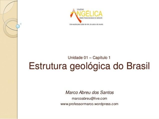 Unidade 01 – Capítulo 1  Estrutura geológica do Brasil Marco Abreu dos Santos marcoabreu@live.com  www.professormarco.word...