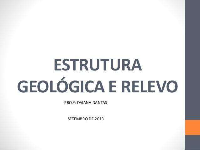 ESTRUTURA  GEOLÓGICA E RELEVO  PRO.ª: DAIANA DANTAS  SETEMBRO DE 2013