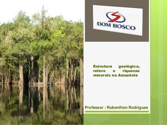 Estrutura geológica, relevo e riquezas minerais na Amazônia  Professor : Rubenilton Rodrigues