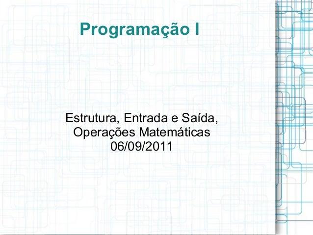 Programação IEstrutura, Entrada e Saída,Operações Matemáticas06/09/2011