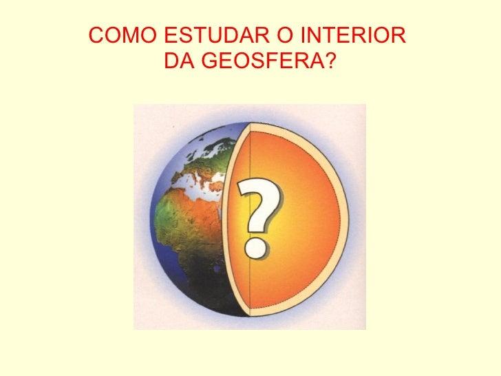 COMO ESTUDAR O INTERIOR  DA GEOSFERA?