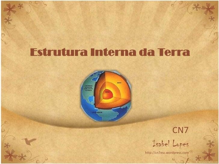 Estrutura Interna da Terra                                  CN7                       Isabel Lopes                   http:...