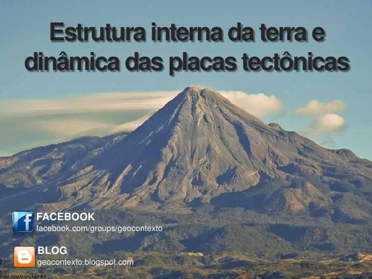 Estrutura interna da terra edinâmica das placas tectônicas FACEBOOK facebook.com/groups/geocontexto BLOG geocontexto.blogs...