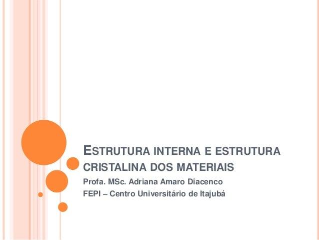ESTRUTURA INTERNA E ESTRUTURA CRISTALINA DOS MATERIAIS Profa. MSc. Adriana Amaro Diacenco FEPI – Centro Universitário de I...