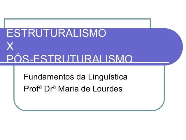 ESTRUTURALISMO X PÓS-ESTRUTURALISMO Fundamentos da Linguística Profª Drª Maria de Lourdes