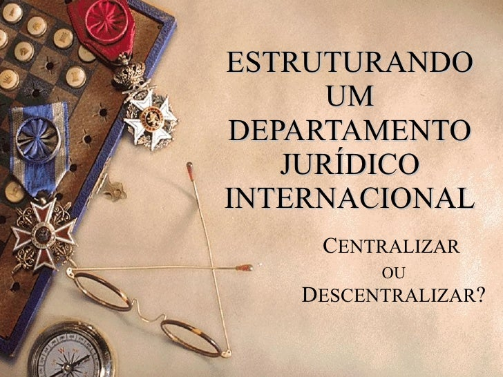 ESTRUTURANDO UM DEPARTAMENTO JURÍDICO INTERNACIONAL C ENTRALIZAR  OU  D ESCENTRALIZAR ?