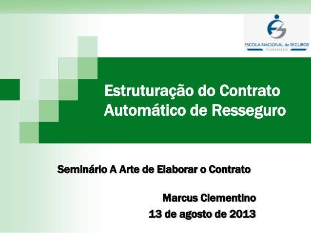 Estruturação do Contrato Automático de Resseguro Seminário A Arte de Elaborar o Contrato Marcus Clementino 13 de agosto de...