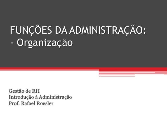 FUNÇÕES DA ADMINISTRAÇÃO: - Organização Gestão de RH Introdução à Administração Prof. Rafael Roesler