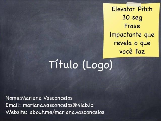Título (Logo)  Nome:Mariana Vasconcelos  Email: mariana.vasconcelos@4lab.io  Website: about.me/mariana.vasconcelos  Elevat...